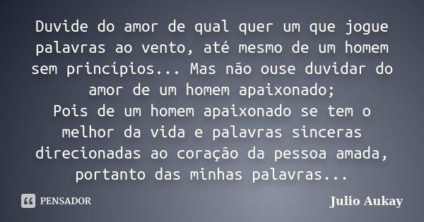 Duvide do amor de qual quer um que jogue palavras ao vento, até mesmo de um homem sem princípios... Mas não ouse duvidar do amor de um homem apaixonado; Pois de... Frase de Julio Aukay.