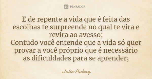 E de repente a vida que é feita das escolhas te surpreende no qual te vira e revira ao avesso; Contudo você entende que a vida só quer provar a você próprio que... Frase de Julio Aukay.