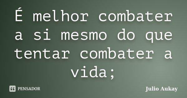 É melhor combater a si mesmo do que tentar combater a vida;... Frase de Julio Aukay.