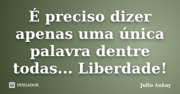 É preciso dizer apenas uma única palavra dentre todas... Liberdade!... Frase de Julio Aukay.