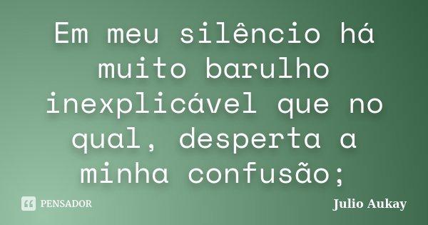Em meu silêncio há muito barulho inexplicável que no qual, desperta a minha confusão;... Frase de Julio Aukay.