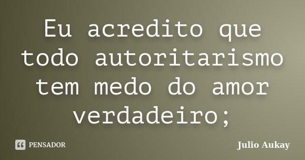 Eu acredito que todo autoritarismo tem medo do amor verdadeiro;... Frase de Julio Aukay.