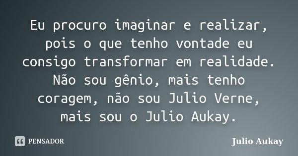Eu procuro imaginar e realizar, pois o que tenho vontade eu consigo transformar em realidade. Não sou gênio, mais tenho coragem, não sou Julio Verne, mais sou o... Frase de JULIO AUKAY.