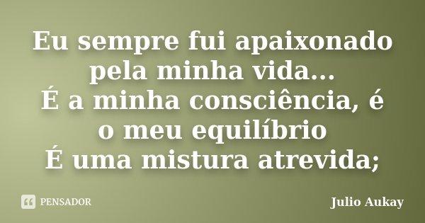 Eu sempre fui apaixonado pela minha vida... É a minha consciência, é o meu equilíbrio É uma mistura atrevida;... Frase de Julio Aukay.