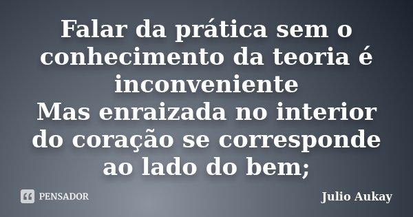 Falar da prática sem o conhecimento da teoria é inconveniente Mas enraizada no interior do coração se corresponde ao lado do bem;... Frase de Julio Aukay.