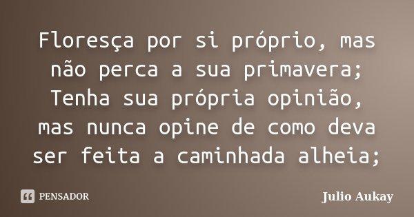 Floresça por si próprio, mas não perca a sua primavera; Tenha sua própria opinião, mas nunca opine de como deva ser feita a caminhada alheia;... Frase de Julio Aukay.