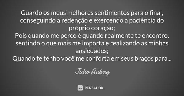 Guardo os meus melhores sentimentos para o final, conseguindo a redenção e exercendo a paciência do próprio coração; Pois quando me perco é quando realmente te ... Frase de Julio Aukay.