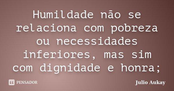 Humildade não se relaciona com pobreza ou necessidades inferiores, mas sim com dignidade e honra;... Frase de Julio Aukay.