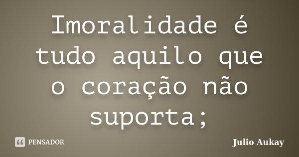 Imoralidade é tudo aquilo que o coração não suporta;... Frase de Julio Aukay.