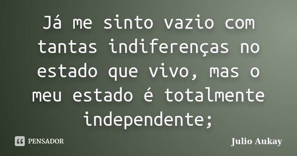 Já me sinto vazio com tantas indiferenças no estado que vivo, mas o meu estado é totalmente independente;... Frase de Julio Aukay.