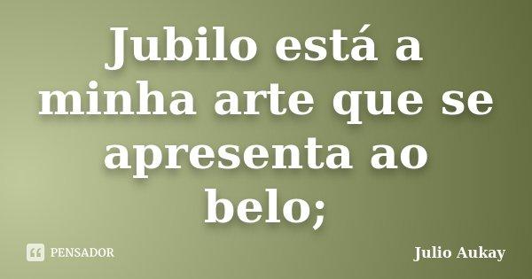 Jubilo está a minha arte que se apresenta ao belo;... Frase de Julio Aukay.