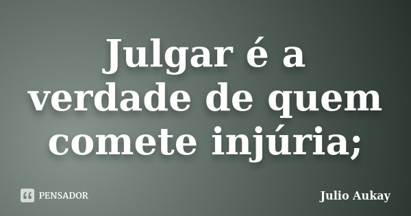 Julgar é a verdade de quem comete injúria;... Frase de Julio Aukay.