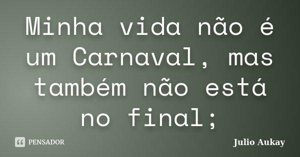 Minha vida não é um Carnaval, mas também não está no final;... Frase de julio Aukay.