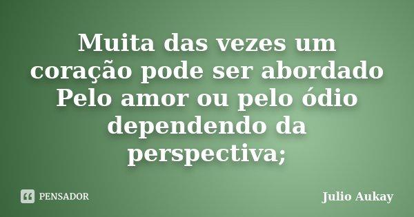 Muita das vezes um coração pode ser abordado Pelo amor ou pelo ódio dependendo da perspectiva;... Frase de Julio Aukay.