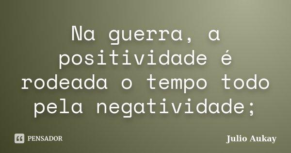 Na guerra, a positividade é rodeada o tempo todo pela negatividade;... Frase de Julio Aukay.