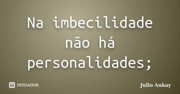 Na imbecilidade não há personalidades;... Frase de Julio Aukay.
