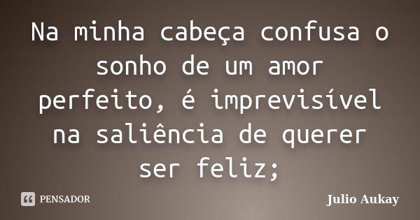 Na minha cabeça confusa o sonho de um amor perfeito, é imprevisível na saliência de querer ser feliz;... Frase de Julio Aukay.