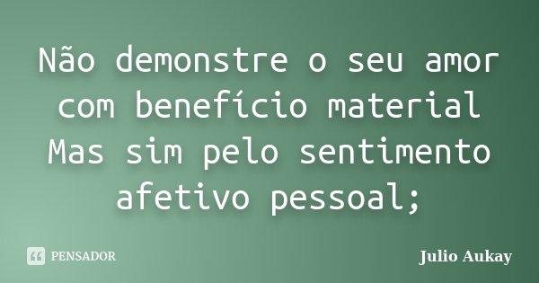 Não demonstre o seu amor com benefício material Mas sim pelo sentimento afetivo pessoal;... Frase de Julio Aukay.