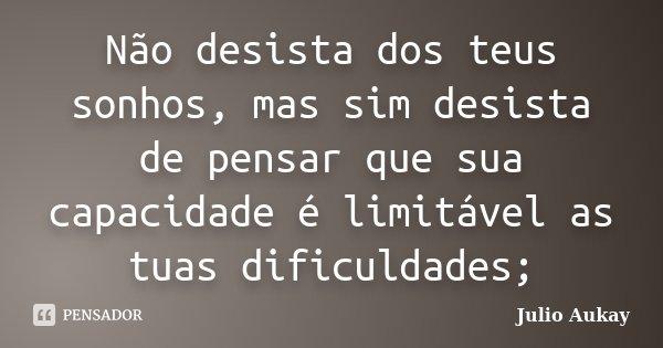 Não desista dos teus sonhos, mas sim desista de pensar que sua capacidade é limitável as tuas dificuldades;... Frase de Julio Aukay.