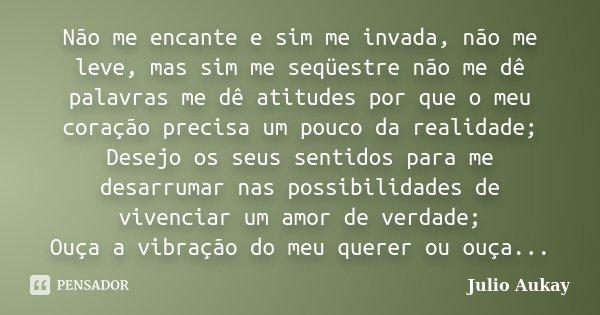 Não me encante e sim me invada, não me leve, mas sim me seqüestre não me dê palavras me dê atitudes por que o meu coração precisa um pouco da realidade; Desejo ... Frase de Julio Aukay.