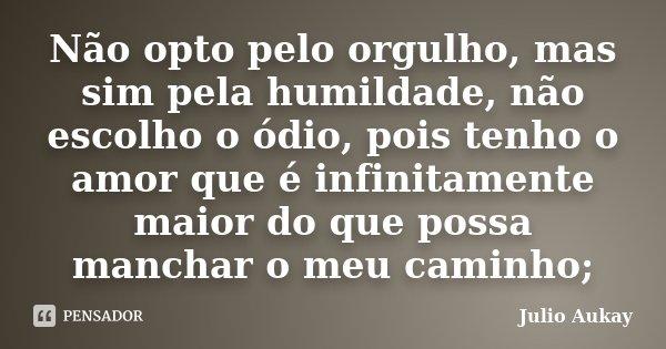 Não opto pelo orgulho, mas sim pela humildade, não escolho o ódio, pois tenho o amor que é infinitamente maior do que possa manchar o meu caminho;... Frase de Julio Aukay.