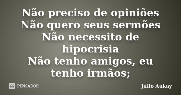 Não preciso de opiniões Não quero seus sermões Não necessito de hipocrisia Não tenho amigos, eu tenho irmãos;... Frase de Julio Aukay.