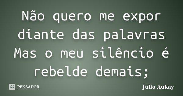 Não quero me expor diante das palavras Mas o meu silêncio é rebelde demais;... Frase de Julio Aukay.