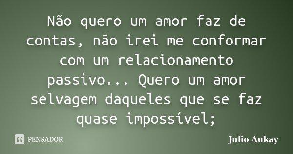 Não quero um amor faz de contas, não irei me conformar com um relacionamento passivo... Quero um amor selvagem daqueles que se faz quase impossível;... Frase de Julio Aukay.