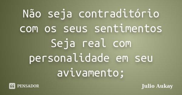 Não seja contraditório com os seus sentimentos Seja real com personalidade em seu avivamento;... Frase de Julio Aukay.