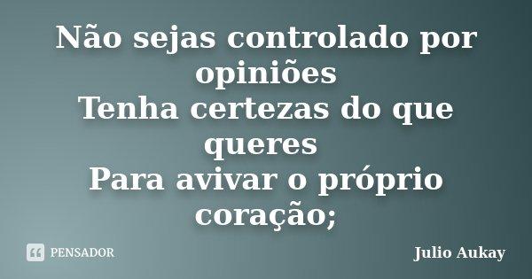 Não sejas controlado por opiniões Tenha certezas do que queres Para avivar o próprio coração;... Frase de Julio Aukay.