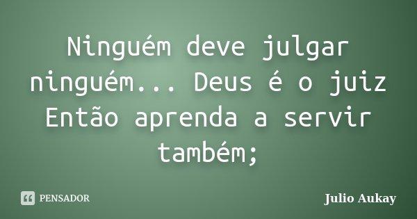 Ninguém deve julgar ninguém... Deus é o juiz Então aprenda a servir também;... Frase de Julio Aukay.