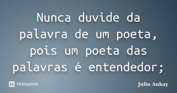 Nunca duvide da palavra de um poeta, pois um poeta das palavras é entendedor;... Frase de Julio Aukay.
