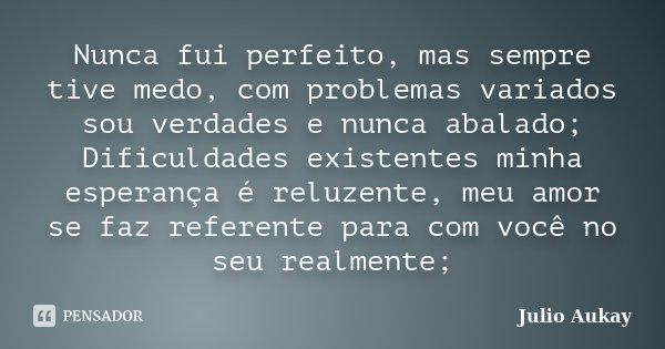 Nunca fui perfeito, mas sempre tive medo, com problemas variados sou verdades e nunca abalado; Dificuldades existentes minha esperança é reluzente, meu amor se ... Frase de Julio Aukay.