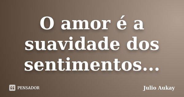 O amor é a suavidade dos sentimentos...... Frase de Julio Aukay.