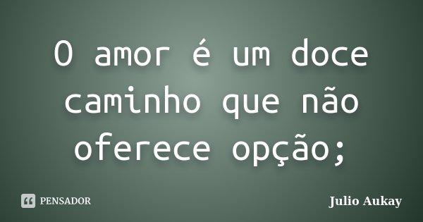 O amor é um doce caminho que não oferece opção;... Frase de Julio Aukay.