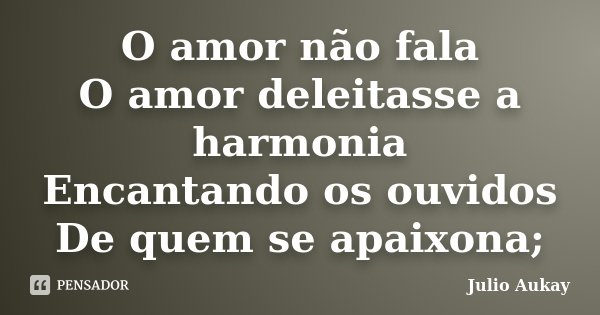 O amor não fala O amor deleitasse a harmonia Encantando os ouvidos De quem se apaixona;... Frase de Julio Aukay.