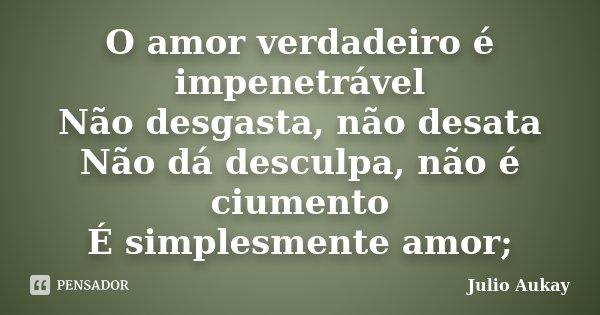 O amor verdadeiro é impenetrável Não desgasta, não desata Não dá desculpa, não é ciumento É simplesmente amor;... Frase de Julio Aukay.