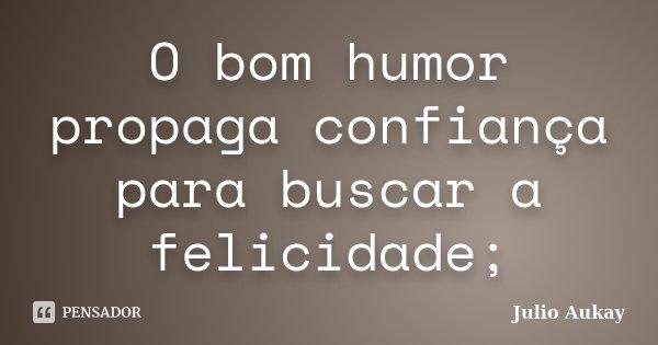 O bom humor propaga confiança para buscar a felicidade;... Frase de Julio Aukay.