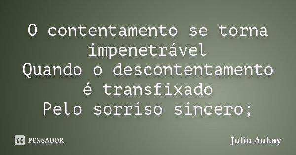 O contentamento se torna impenetrável Quando o descontentamento é transfixado Pelo sorriso sincero;... Frase de Julio Aukay.