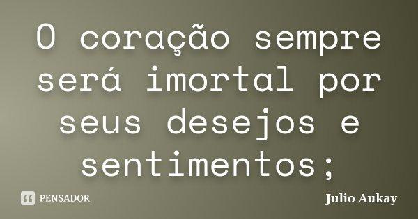 O coração sempre será imortal por seus desejos e sentimentos;... Frase de Julio Aukay.