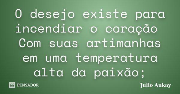 O desejo existe para incendiar o coração Com suas artimanhas em uma temperatura alta da paixão;... Frase de Julio Aukay.