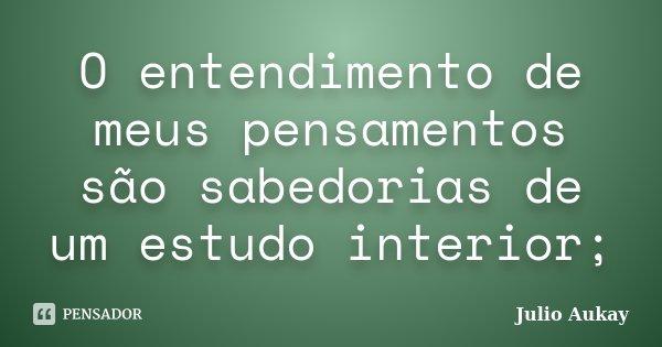 O entendimento de meus pensamentos são sabedorias de um estudo interior;... Frase de Julio Aukay.