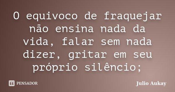 O equivoco de fraquejar não ensina nada da vida, falar sem nada dizer, gritar em seu próprio silêncio;... Frase de Julio Aukay.