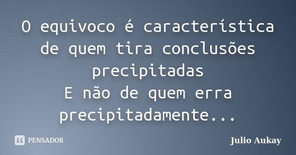 O equivoco é característica de quem tira conclusões precipitadas E não de quem erra precipitadamente...... Frase de Julio Aukay.