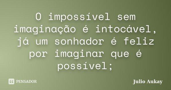 O impossível sem imaginação é intocável, já um sonhador é feliz por imaginar que é possível;... Frase de julio Aukay.