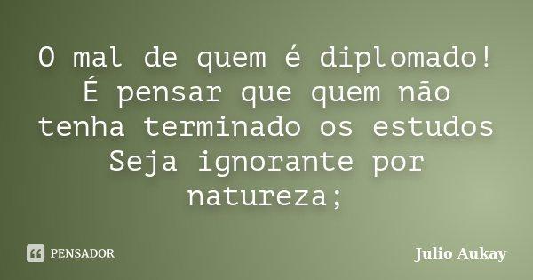 O mal de quem é diplomado! É pensar que quem não tenha terminado os estudos Seja ignorante por natureza;... Frase de Julio Aukay.