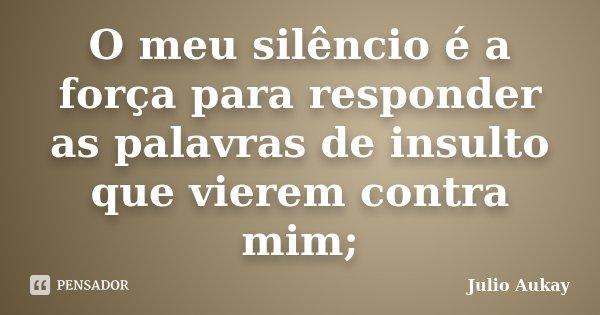 O meu silêncio é a força para responder as palavras de insulto que vierem contra mim;... Frase de Julio Aukay.