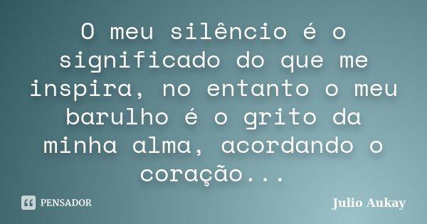 O meu silêncio é o significado do que me inspira, no entanto o meu barulho é o grito da minha alma, acordando o coração...... Frase de Julio Aukay.