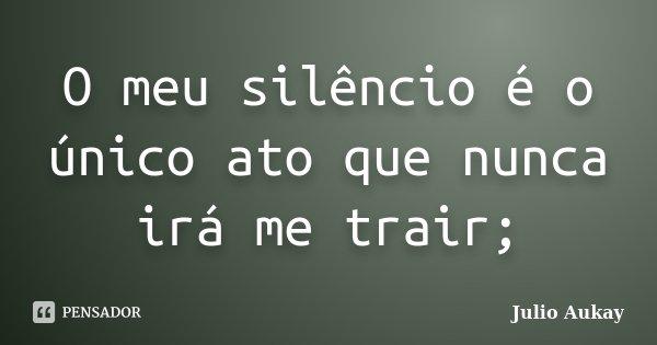O meu silêncio é o único ato que nunca irá me trair;... Frase de Julio Aukay.