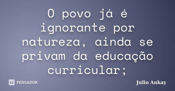 O povo já é ignorante por natureza, ainda se privam da educação curricular;... Frase de julio Aukay.